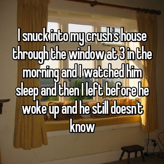 Text - Isnuckintomy erush'shouse throughthe window at3nthe morning and lwatched him sleep and then l left before he woke up and he still doesnt know
