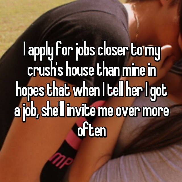Text - lapply For jobs closer tomy crush's house than mine in hopes that when Itell herIgot a job,shell invite me over more often MP