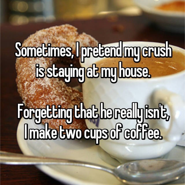 Dish - Sometimes, Ipretend my.crush istayingatmy house. Forgetting that herealy fsnt Imake two cups of caffee.