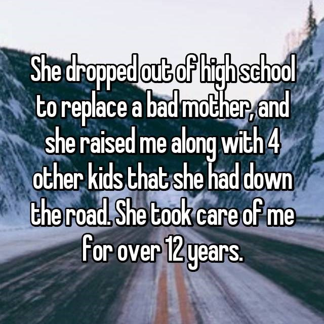 Text - She dropped out of hitghsehod to replace a bad mother.and she raised me along with 4 other kids that she had down the road She took care of me for over 12 years.