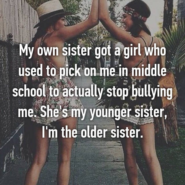 Friendship - My own sister got a girl who used to pick on me in middle school to actually stop bullying me. She's my younger sister, I'm the older sister.