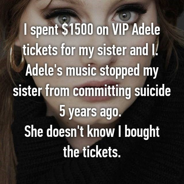 Face - spent $1500 on VIP Adele tickets for my sister and l Adele's music stopped my sister from committing suicide 5 years ago. She doesn't know bought the tickets.