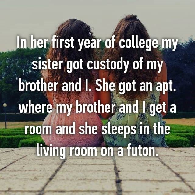 Text - In her first year of college my sister got custody of my brother and I. She got an apt. where my brother and I get a room and she sleeps in the living room on a futon.