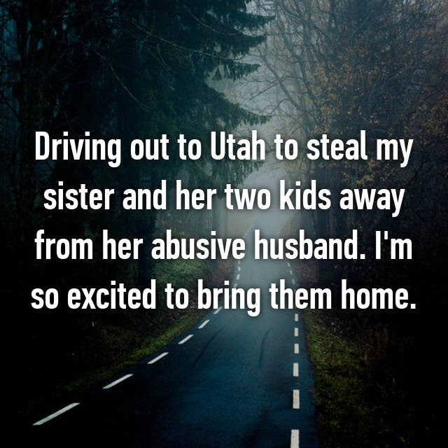 Text - Driving out to Utah to steal my sister and her two kids away from her abusive husband. I'm so excited to bring them home.