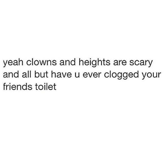 Text - yeah clowns and heights are scary and all but have u ever clogged your friends toilet