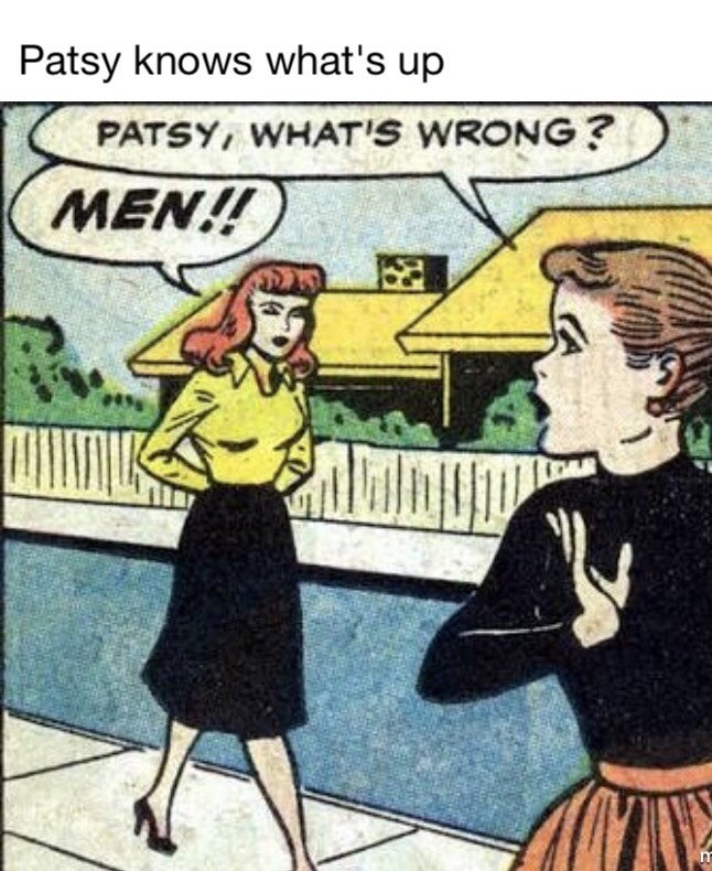 Cartoon - Patsy knows what's up PATSY, WHAT'S WRONG ? MEN!!