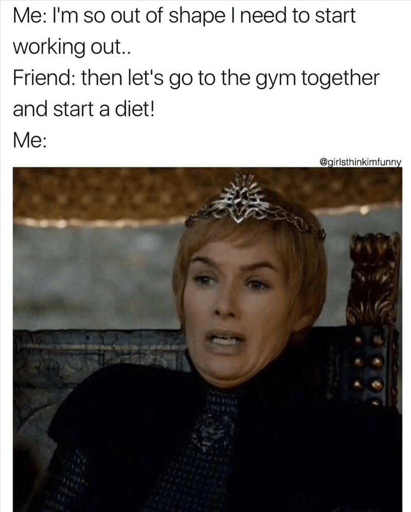 Text - Me: I'm so out of shape I need to start working out.. Friend: then let's go to the gym together and start a diet! Me: @girlsthinkimfunny A