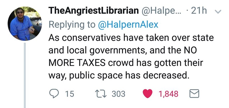 Text - TheAngriestLibrarian @Halpe... 21h Replying to @HalpernAlex As conservatives have taken over state and local governments, and the NO MORE TAXES crowd has gotten their way, public space has decreased. L 303 15 1,848