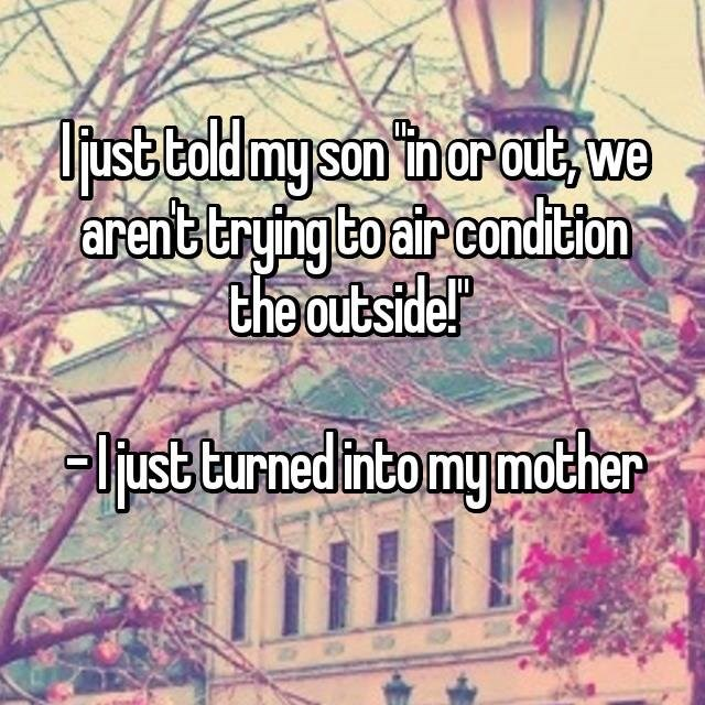 Text - just told my son in orout we arenttrying to air condition the outside! ljust turned intomymother