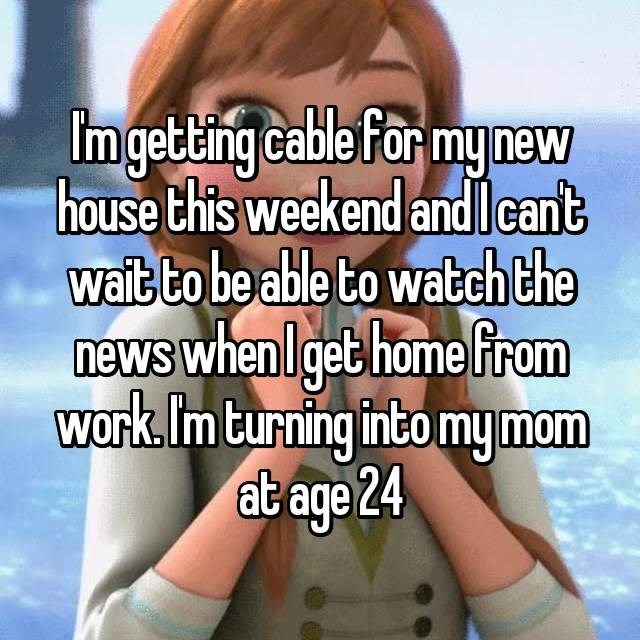 """Friendship - Imgetng cable for my new """"house this weekend andlcant wait to be able to watch the news when lgethome from work.Im turning intomy mom at age 24"""