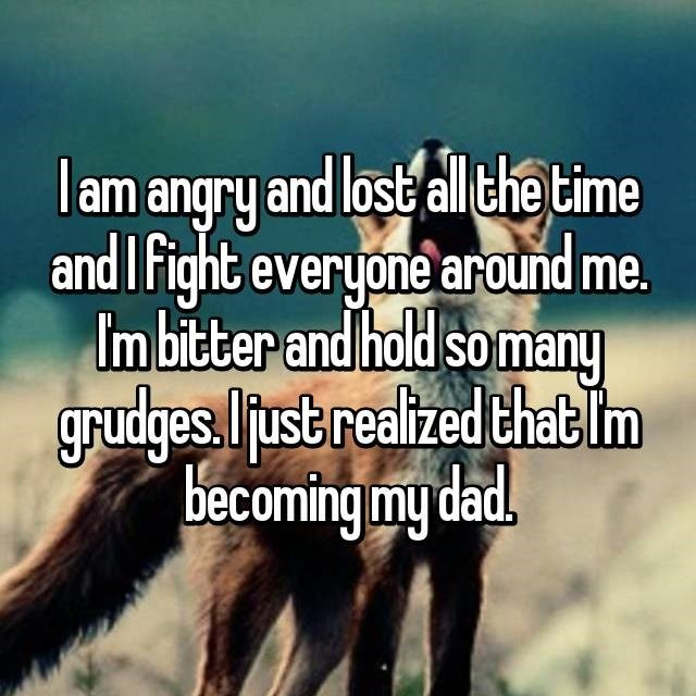Text - lam angry and lost allthe time and IFight everyone around me. Imbitter and hold so many grudges.ust realized that Im becoming my dad.
