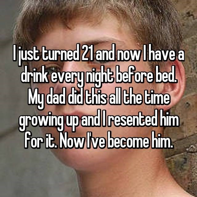 Facial expression - Ujust turned 21 and now lhave a drink every night before bed My dad did this all the time growing up and Iresented him For it. Now lve become him.