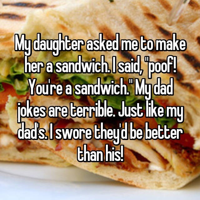 Dish - Mydaughter asked me tomake her a sandwich.Isaid, poo! Youre a sandwich. Mydad okes are terrible. Just ike my dads.Iswore theyd be better than his!