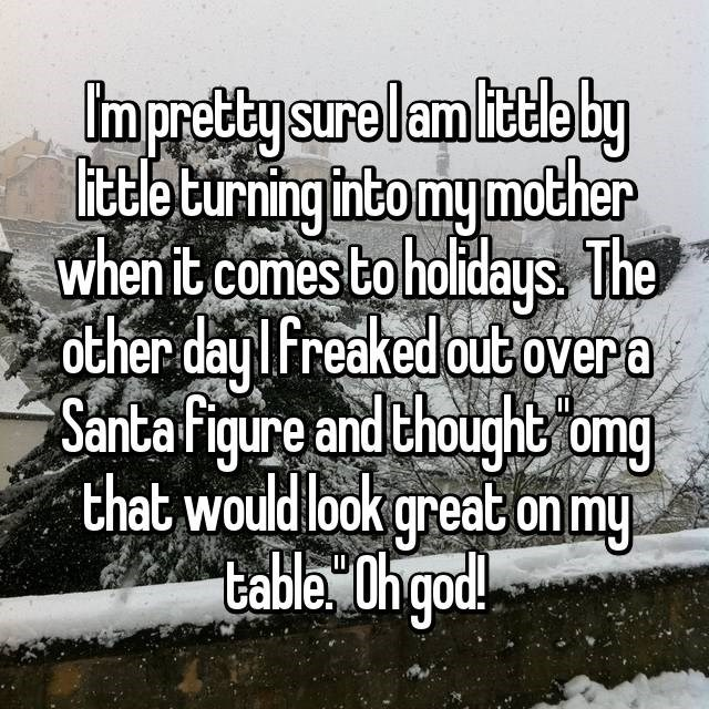 Text - Impretty surelam littleby ittle turning intomy mother when it comes to holidays The other day I Freaked outovera Santa figure and thought omg that would look great on my table Ohgod