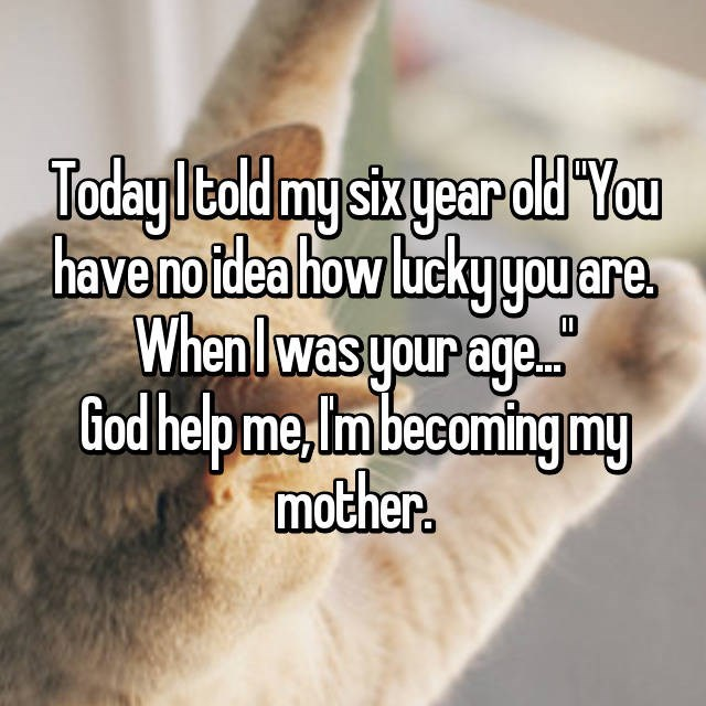 Text - Todayltold my sixyear old You have no tdea how luckyyo are. Whenlwas your age. God help me,Imbecomingmy mother.