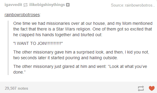 Funny story on Tumblr about Missionaries that came over to the house and got excited about a Star Wars religion and then it started hailing.