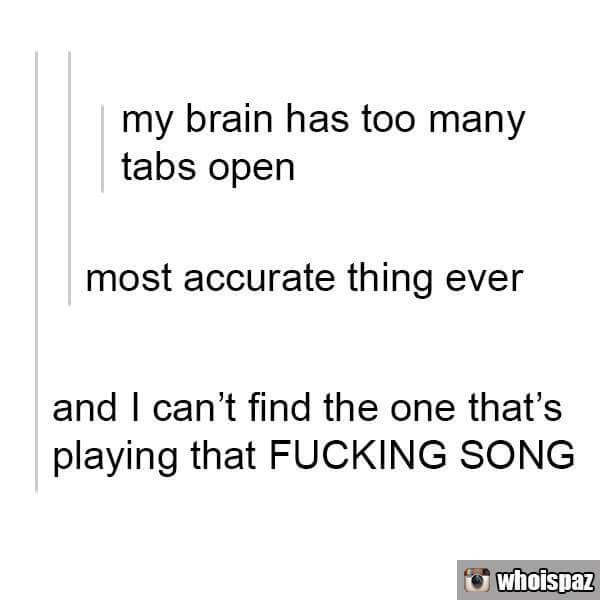 Tumblr about too many tabs open on the brain and can't find that one that has that song playing