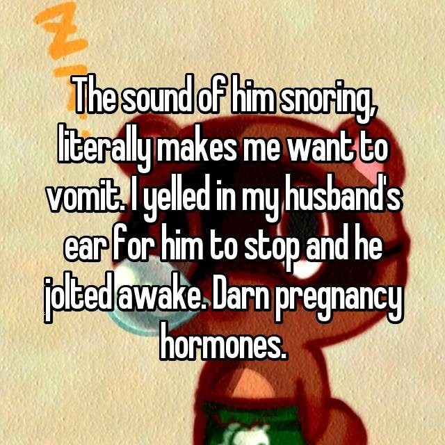 Text - The sound of him snoring, iterally makes me want to vomitl yelled in my husbands ear for him to stop and he foltedawake. Darn pregnancy hormones. NA