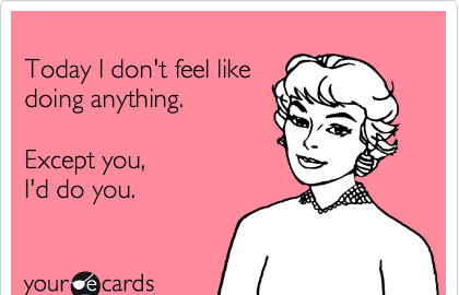 Text - Today I don't feel like doing anything. Except you, I'd do you. your ecards