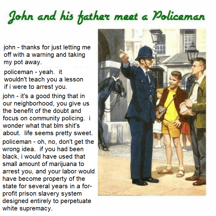 Text - a Policeman John and his father meet john thanks for just letting me off with a warning and taking my pot away policeman - yeah. it wouldn't teach you a lesson if i were to arrest you. john it's a good thing that in our neighborhood, you give us the benefit of the doubt and focus on community policing. i wonder what that blm shit's about. life seems pretty sweet policeman - oh, no, don't get the wrong idea. if you had been black, i would have used that small amount of marijuana to arrest