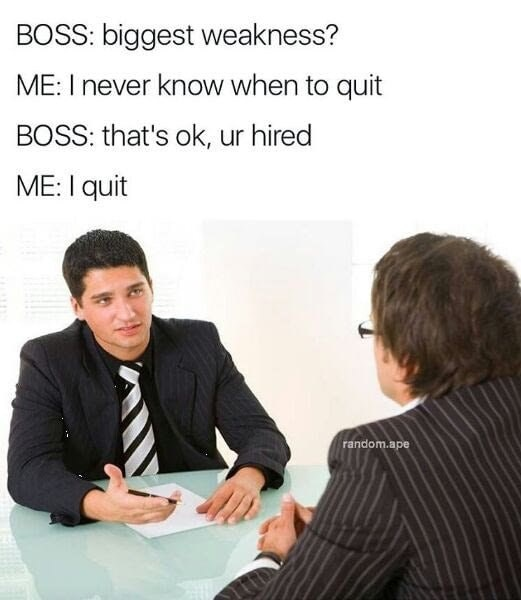 Funny meme about not knowing when to quit, quitting when hired during job interview.