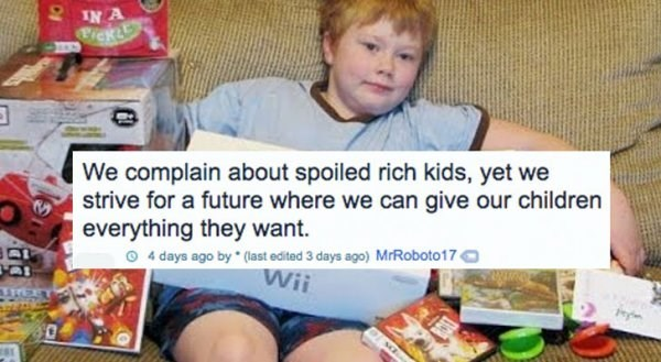 Child - IN A We complain about spoiled rich kids, yet we strive for a future where we can give our children everything they want. 4 days ago by (last edited 3 days ago) MrRoboto17 Wii