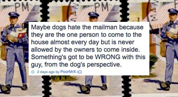 Text - PM PMA Maybe dogs hate the mailman because they are the one person to come to the house almost every day but is never allowed by the owners to come inside. Something's got to be WRONG with this guy, from the dog's perspective. 2 days ago by PoorMrX ww