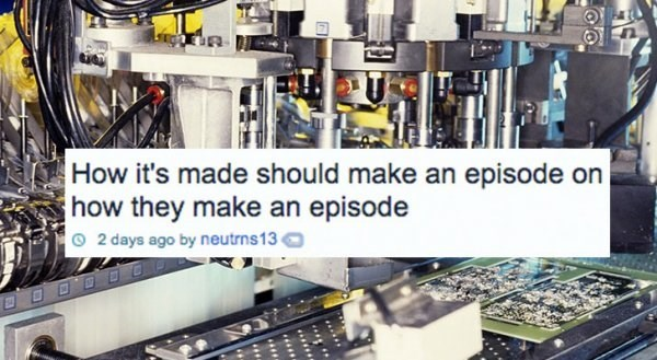 Product - How it's made should make an episode on how they make an episode O2 days ago by neutrns13 OODD ..