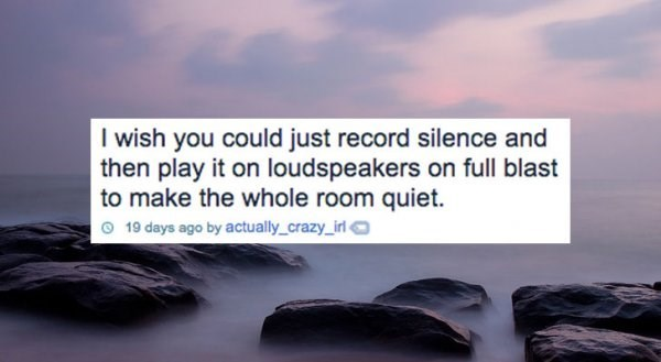 Text - I wish you could just record silence and then play it on loudspeakers on full blast to make the whole room quiet 19 days ago by actually_crazy_irl