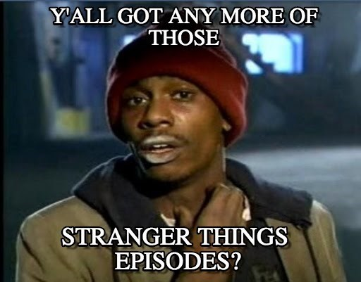 Photo caption - YALL GOT ANY MORE OF THOSE STRANGER THINGS EPISODES?