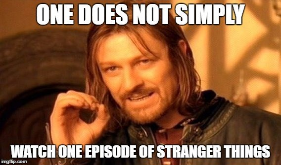 Internet meme - ONE DOES NOT SIMPLY WATCH ONE EPISODE OF STRANGER THINGS imgflip.com