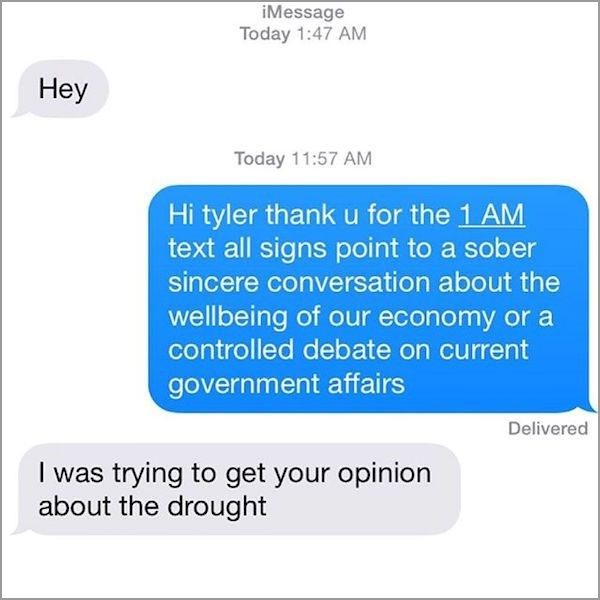 Text - iMessage Today 1:47 AM Неу Today 11:57 AM Hi tyler thank u for the 1 AM text all signs point to a sober sincere conversation about the wellbeing of our economy or a controlled debate on current government affairs Delivered I was trying to get your opinion about the drought
