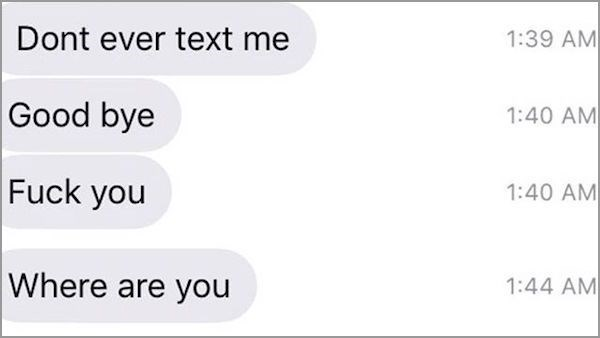 Text - Dont ever text me 1:39 AM Good bye 1:40 AM Fuck you 1:40 AM Where are you 1:44 AM
