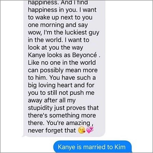 Text - happiness. And I find happiness in you. I want to wake up next to you one morning and say wow, I'm the luckiest guy in the world. I want to look at you the way Kanye looks as Beyoncé Like no one in the world can possibly mean more to him. You have such a big loving heart and for you to still not push me away after all my stupidity just proves that there's something more there. You're amazing never forget that Kanye is married to Kim