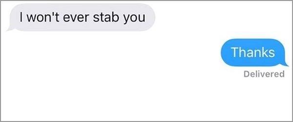 Text - I won't ever stab you Thanks Delivered