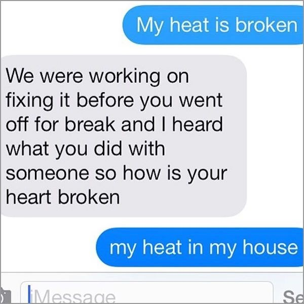 Text - My heat is broken We were working on  fixing it before you went off for break and I heard what you did with someone so how is your  heart broken my heat in my house IMessage Se
