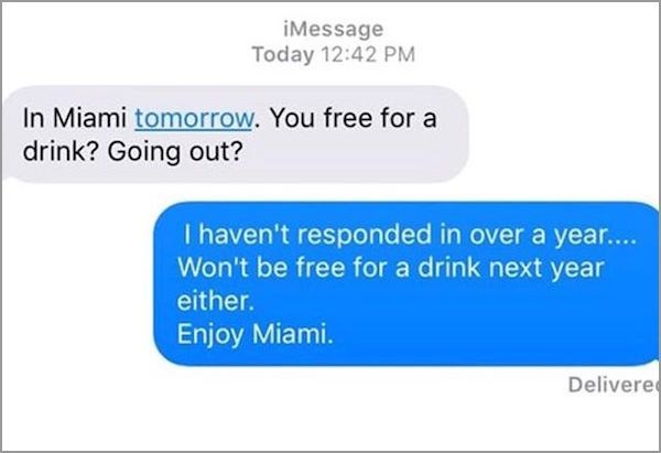 Text - iMessage Today 12:42 PM In Miami tomorrow. You free for a drink? Going out? I haven't responded in over a year.. Won't be free for a drink next year either. Enjoy Miami. Delivere