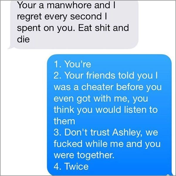 Text - Your a manwhore and I regret every second I spent on you. Eat shit and die 1. You're 2. Your friends told you I was a cheater before you even got with me, you think you would listen to them 3. Don't trust Ashley, we fucked while me and you were together. 4. Twice
