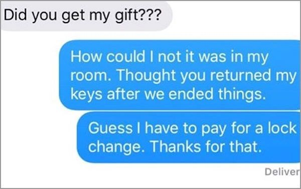 Text - Did you get my gift??? How could I not it was in my room. Thought you returned my keys after we ended things. Guess I have to pay for a lock change. Thanks for that. Deliver