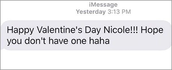 Text - iMessage Yesterday 3:13 PM Happy Valentine's Day Nicole!!! Hope you don't have one haha