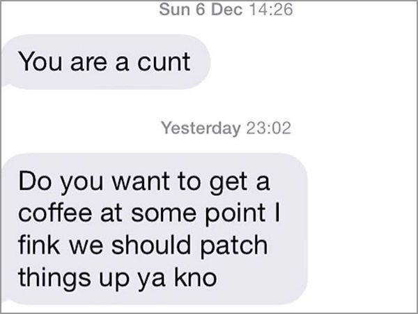 Text - Sun 6 Dec 14:26 You are a cunt Yesterday 23:02 Do you want to get a coffee at some point I fink we should patch things up ya kno