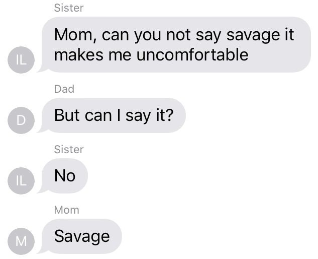 Text - Sister Mom, can you not say savage it makes me uncomfortable IL Dad But can I say it? Sister No IL Mom Savage