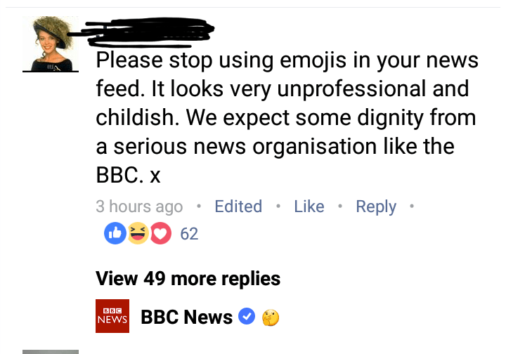 Text - Please stop using emojis in your news feed. It looks very unprofessional and childish. We expect some dignity from a serious news organisation like the ВВС.х 3 hours ago Edited Like Reply 62 View 49 more replies BBC BBC News NEWS