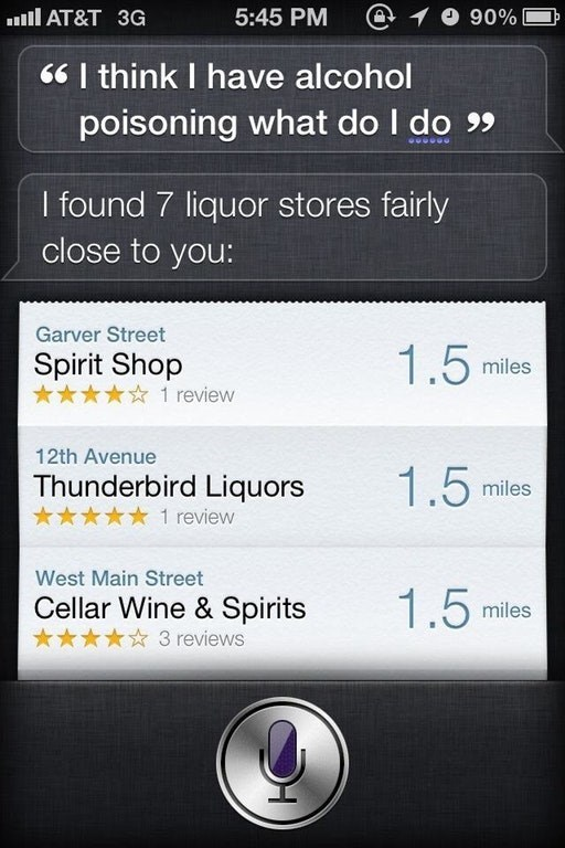 Text - @ O 90% AT&T 3G 5:45 PM I think I have alcohol poisoning what do I do 9 I found 7 liquor stores fairly close to you: Garver Street 1.5 Spirit Shop miles 1 review 12th Avenue 1.5 Thunderbird Liquors miles 1 review West Main Street 1.5 Cellar Wine & Spirits miles 3 reviews
