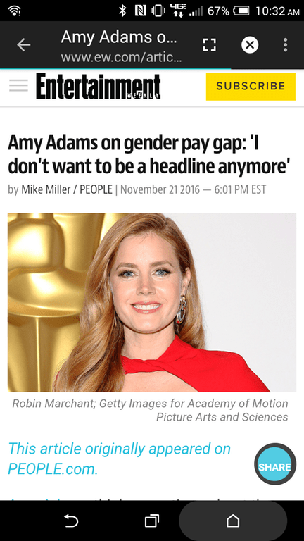 Text - Text - * N O 4G: ll 67% 10:32 AM Amy Adams o... www.ew.com/artic. Entertainment SUBSCRIBE Amy Adams on gender pay gap: 'I don't want to be a headline anymore' by Mike Miller / PEOPLE | November 21 2016 – 6:01 PM EST Robin Marchant; Getty Images for Academy of Motion Picture Arts and Sciences This article originally appeared on PEOPLE.com. SHARE