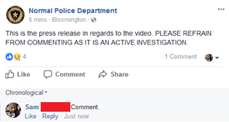 Text - Text - Normal Police Department 6 mins - Bloomington e ... This is the press release in regards to the video. PLEASE REFRAIN FROM COMMENTING AS IT IS AN ACTIVE INVESTIGATION. 1 Comment O Like Comment Share Share Chronological - Comment. Like Reply Just now Sam