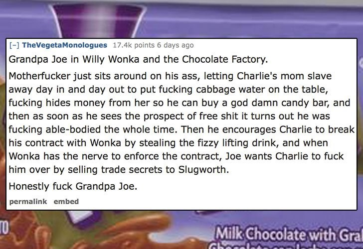 Text - [-] TheVegetaMonologues 17.4k points 6 days ago Grandpa Joe in Willy Wonka and the Chocolate Factory. Motherfucker just sits around on his ass, letting Charlie's mom slave away day in and day out to put fucking cabbage water on the table, fucking hides money from her so he can buy a god damn candy bar, and then as soon as he sees the prospect of free shit it turns out he was fucking able-bodied the whole time. Then he encourages Charlie to break his contract with Wonka by stealing the fiz