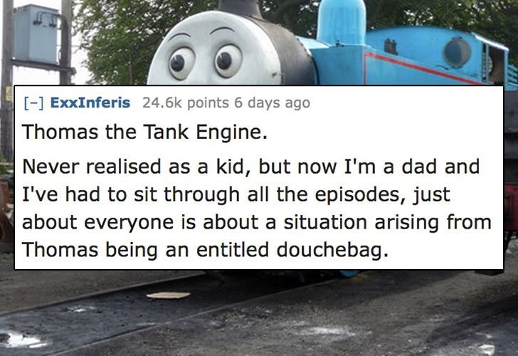 Transport - [-] ExxInferis 24.6k points 6 days ago Thomas the Tank Engine. Never realised as a kid, but now I'm a dad and I've had to sit through all the episodes, just about everyone is about a situation arising from Thomas being an entitled douchebag.