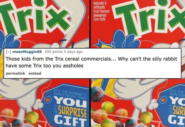 Font - Naturally& Artificially Fruit Flavored Sweetened Con Puffs Triex Tri [] meanMuggin 69 295 points 5 days ago Those kids from the Trix cereal commercials... Why can't the silly rabbit have some Trix too you assholes permalink embed IT'S THE BIRTHD YO SUR GI IT'S THE RABBIT'S BIRTHDAY AND YOU SURPRISE GIFT DET VF