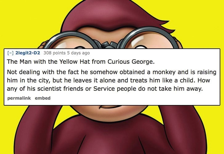 Cartoon - [-] 2legit2-D2 308 points 5 days ago The Man with the Yellow Hat from Curious George. Not dealing with the fact he somehow obtained a monkey and is raising him in the city, but he leaves it alone and treats him like a child. How any of his scientist friends or Service people do not take him away. permalink embed